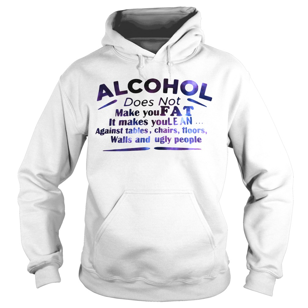 Alcohol does not make you fat it make you lean Hoodie