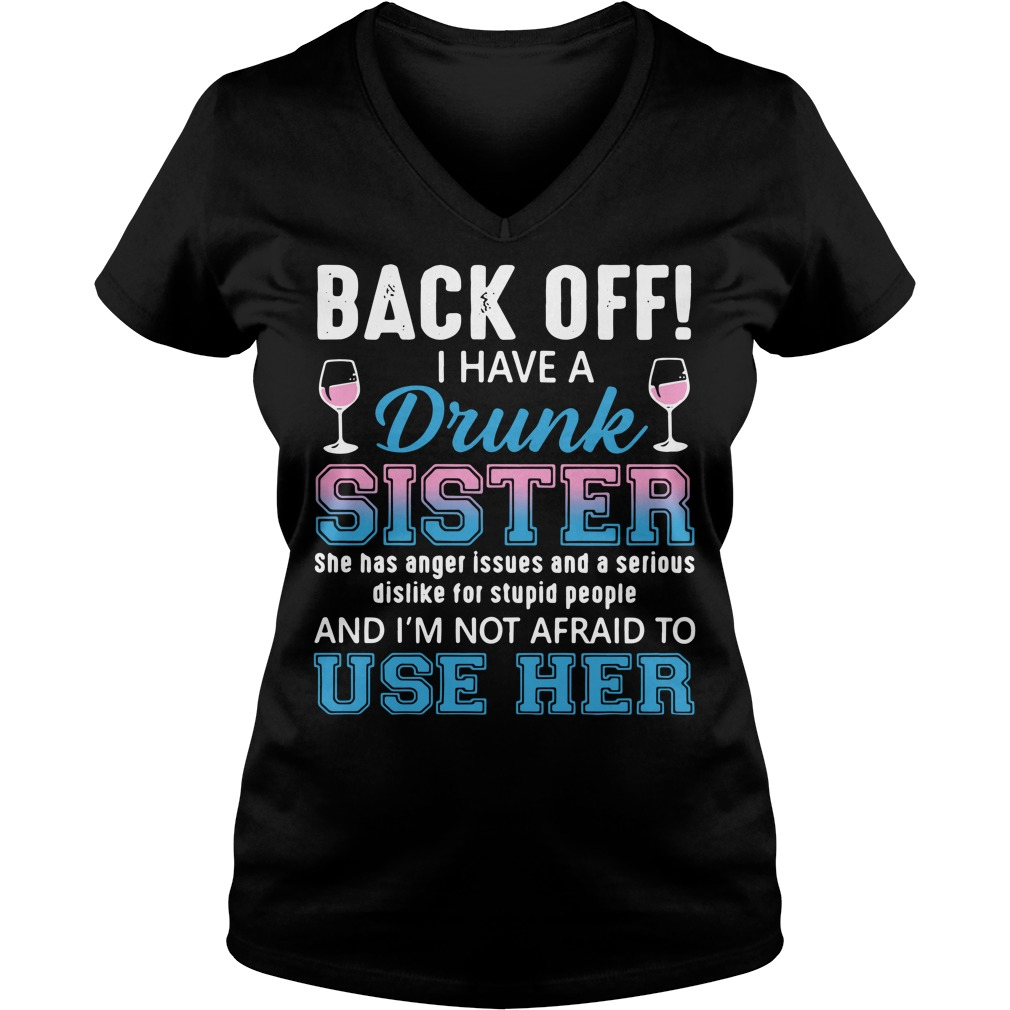 Back off I have a drunk sister she has anger issues and a serious V-neck T-shirt