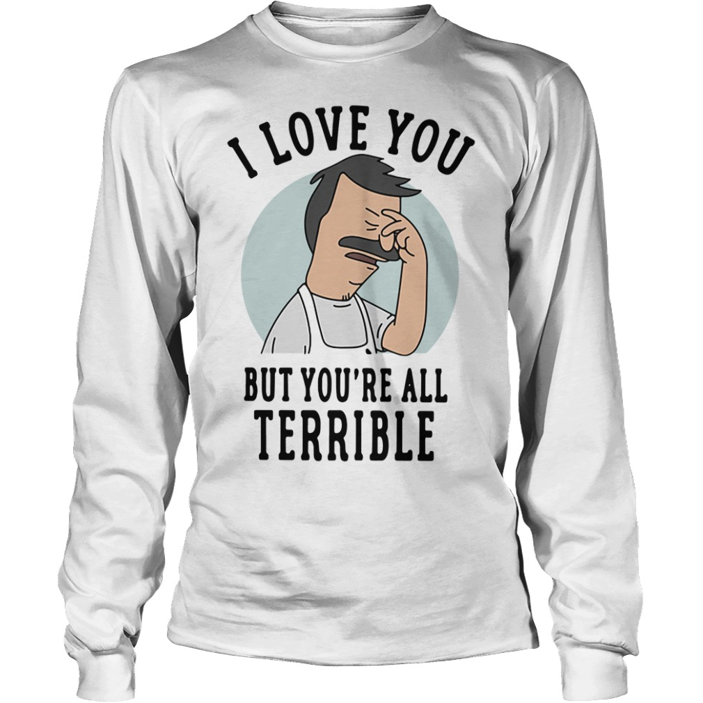 Bob's Burgers I love you but you're all Terrible Longsleeve Tee