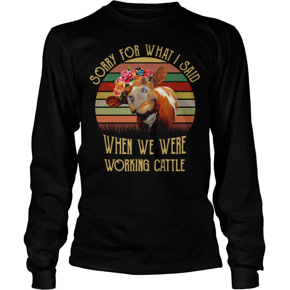 Cow sorry for what I said when we were working cattle Longsleeve Tee