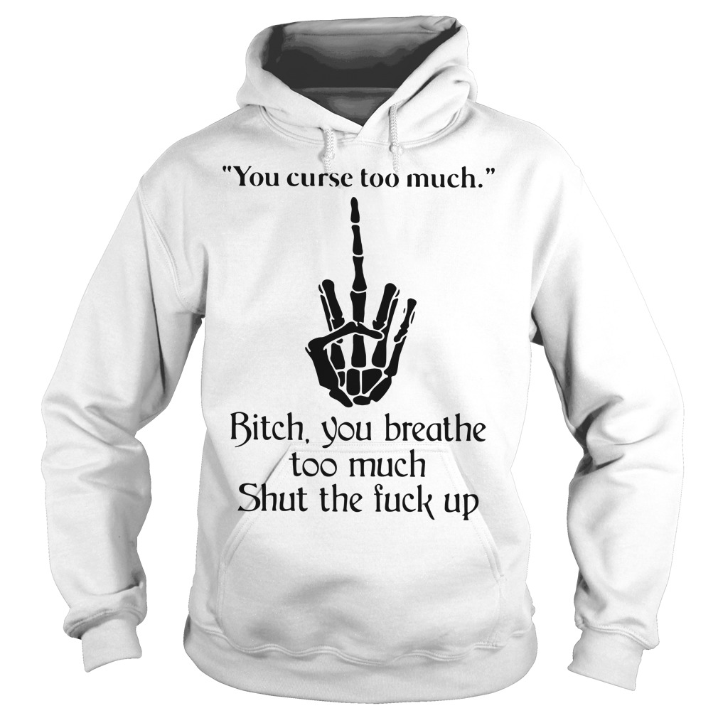 You curse too much Bitch you breathe to much shut the fuck up Hoodie