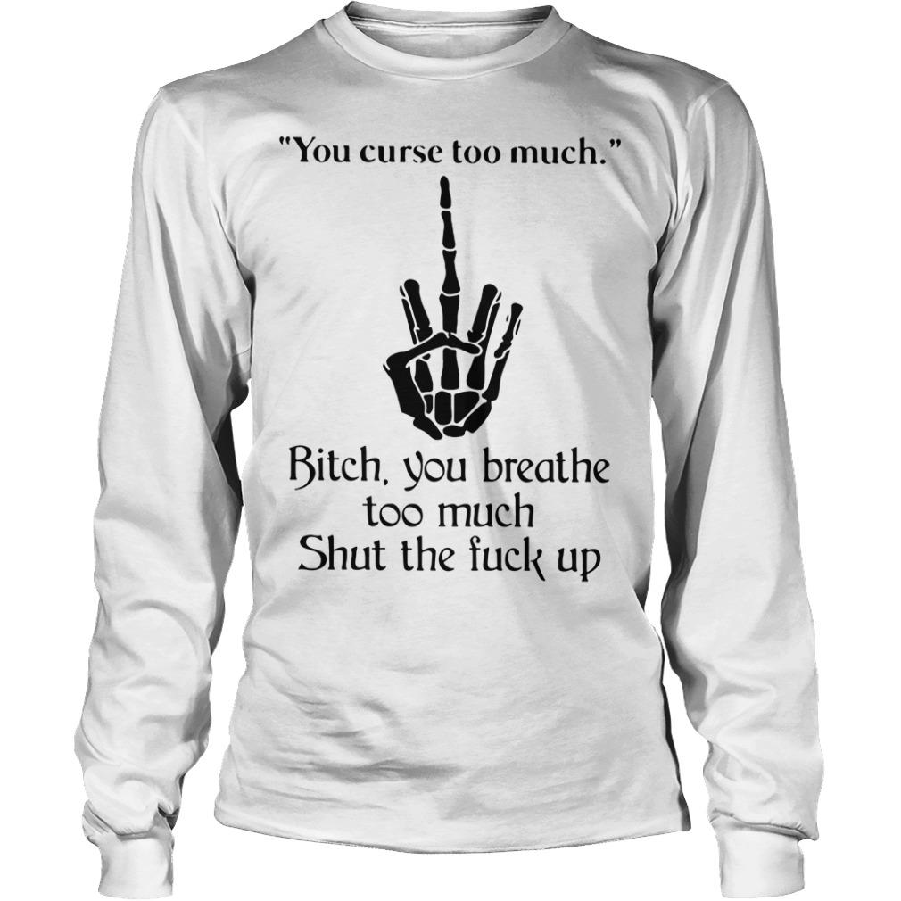 You curse too much Bitch you breathe to much shut the fuck up Longsleeve Tee
