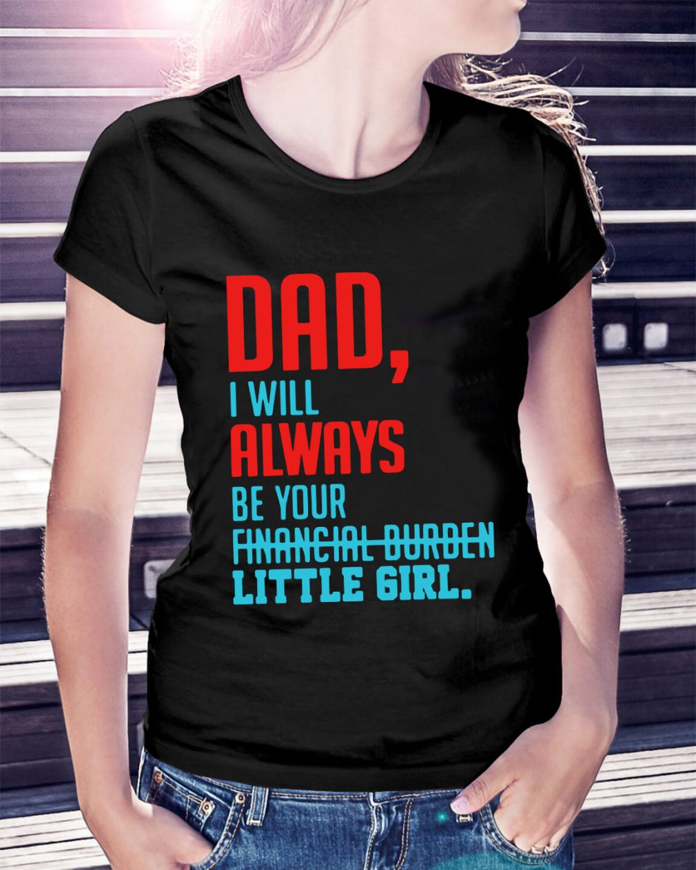 Dad I will always be your financial burden little girl Ladies Tee