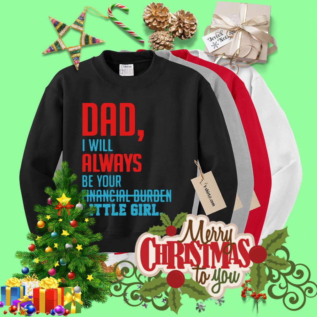 Dad I will always be your financial burden little girl Sweater