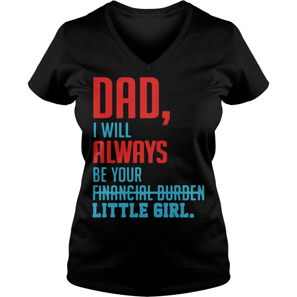 Dad I will always be your financial burden little girl V-neck T-shirt