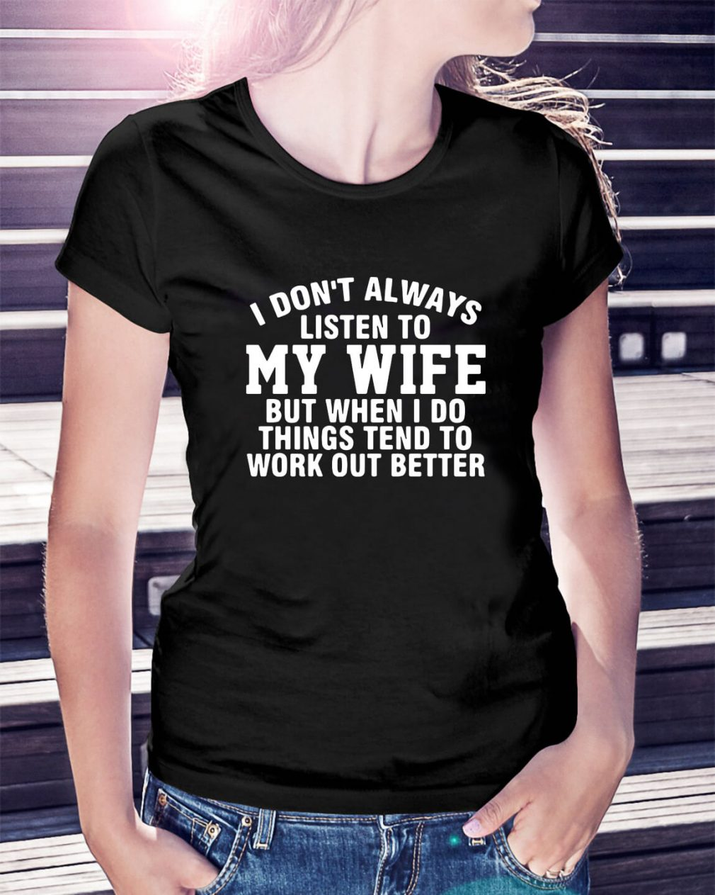 I don't always listen to my wife but when I do things tend to work Ladies Tee