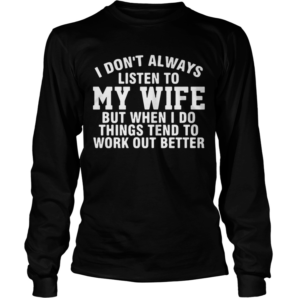I don't always listen to my wife but when I do things tend to work Longsleeve Tee