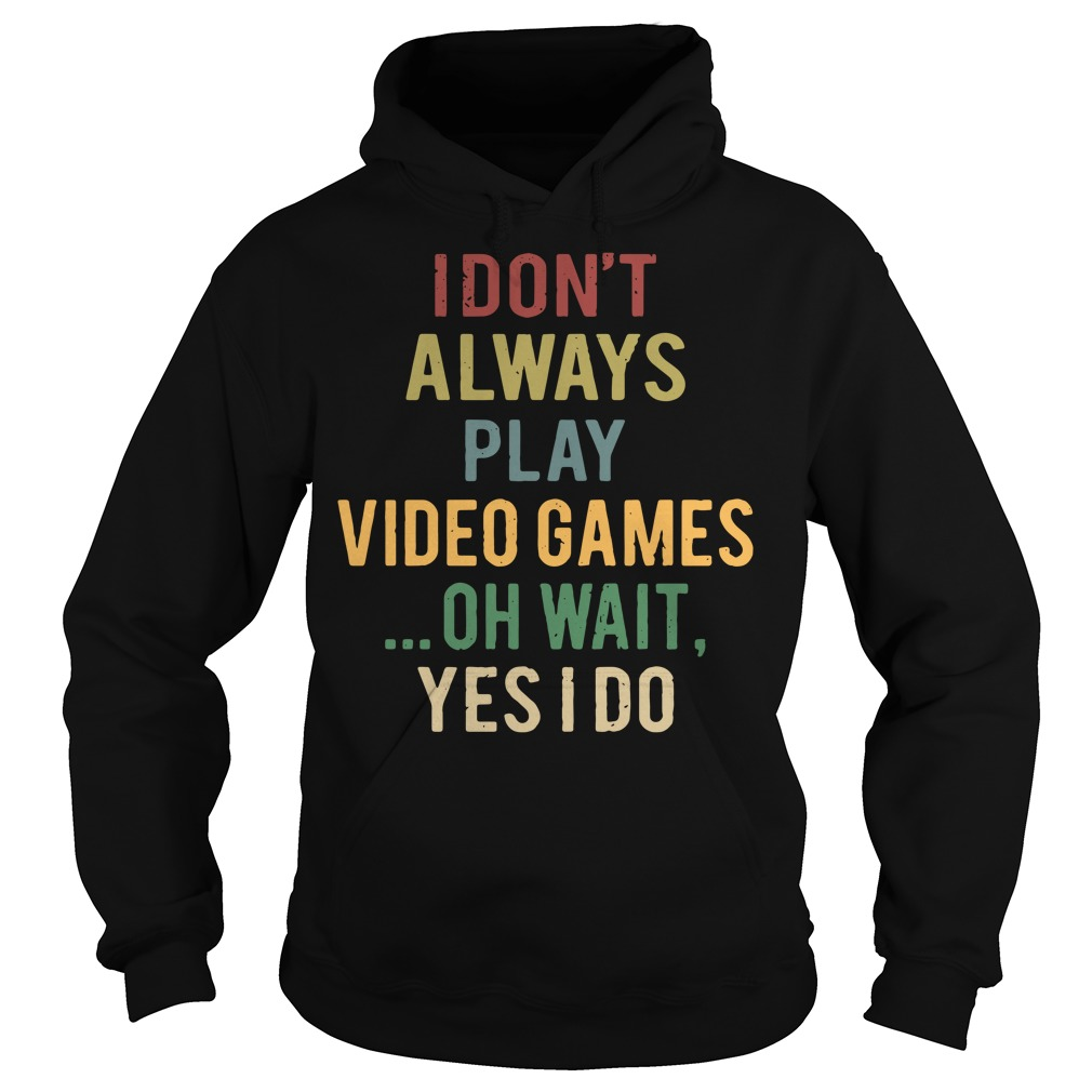 I don't always play video games oh wait yes I do Hoodie