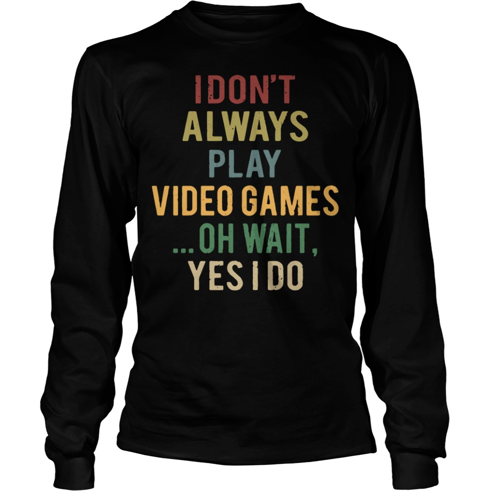I don't always play video games oh wait yes I do Longsleeve Tee