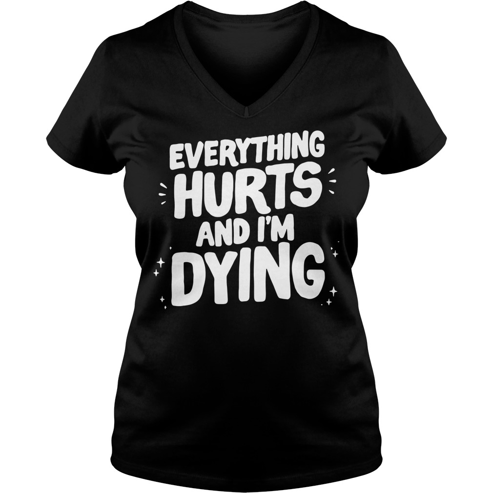 Everything hurts and I'm dying V-neck T-shirt