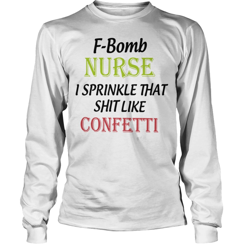 F-bomb nurse I sprinkle that shit like confetti Longsleeve Tee
