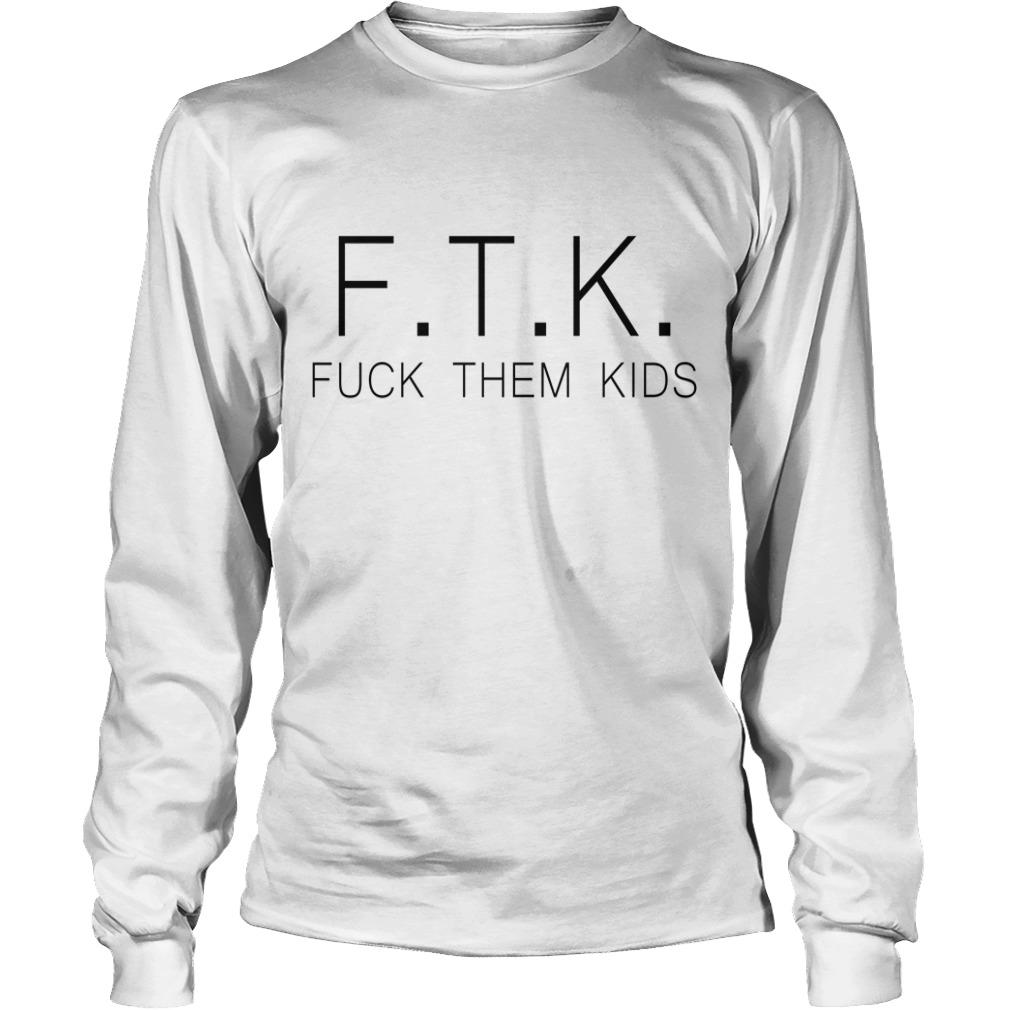 F.T.K fuck them kids Longsleeve Tee