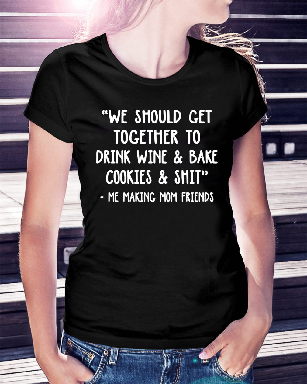 We should get together to drink wine and bake cookies and shit Ladies Tee