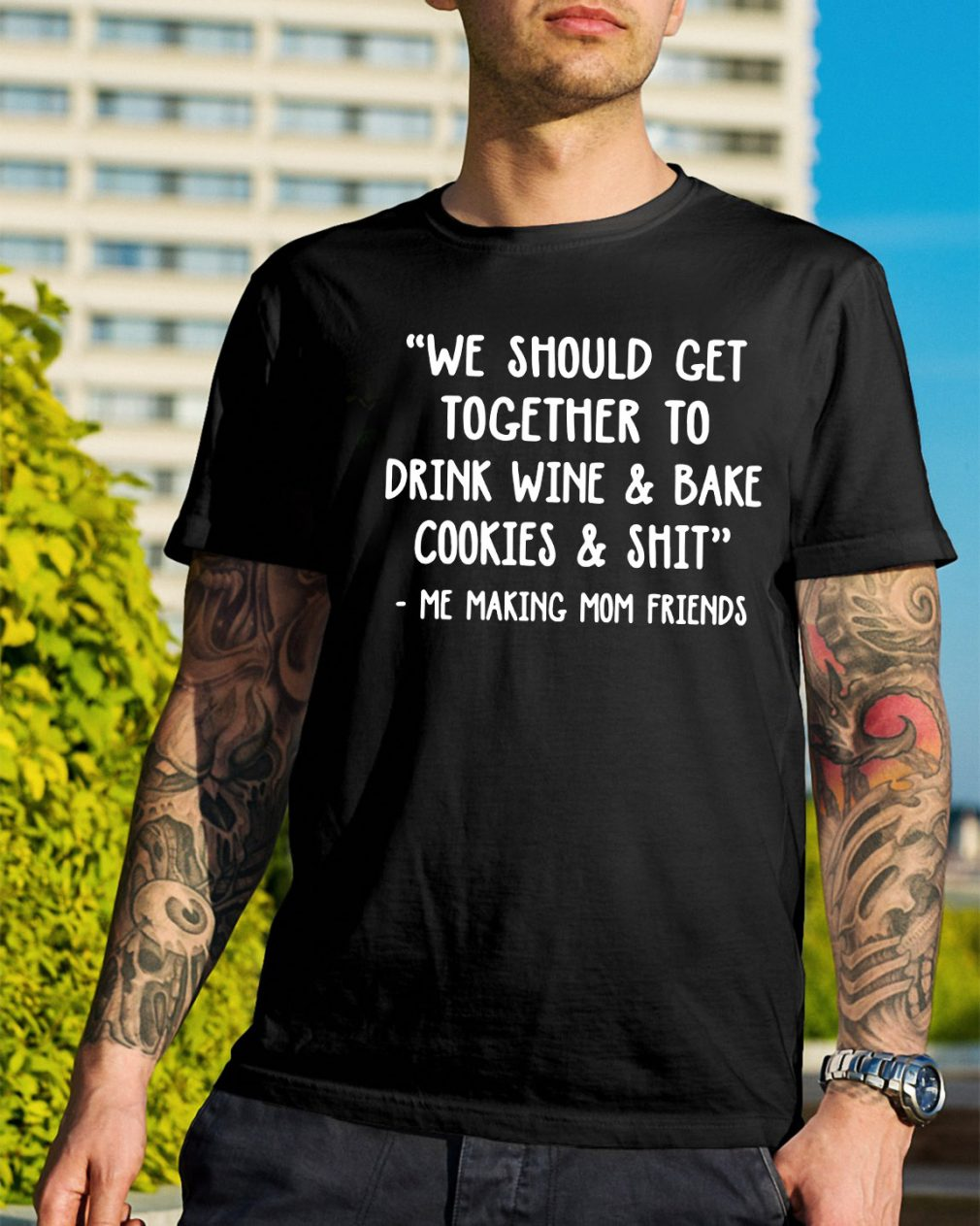 We should get together to drink wine and bake cookies and shit shirt