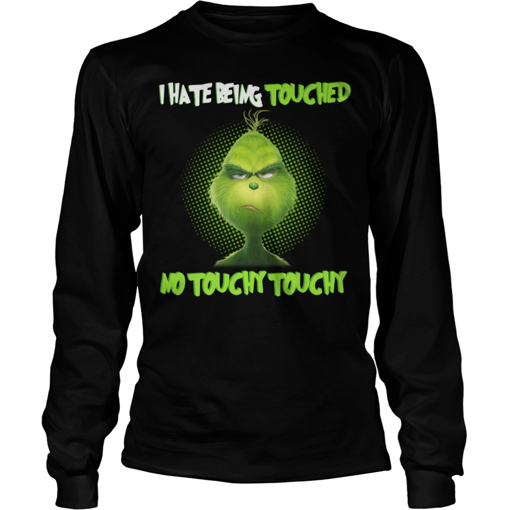 Grinch I hate being touched no touchy touchy Christmas Longsleeve Tee