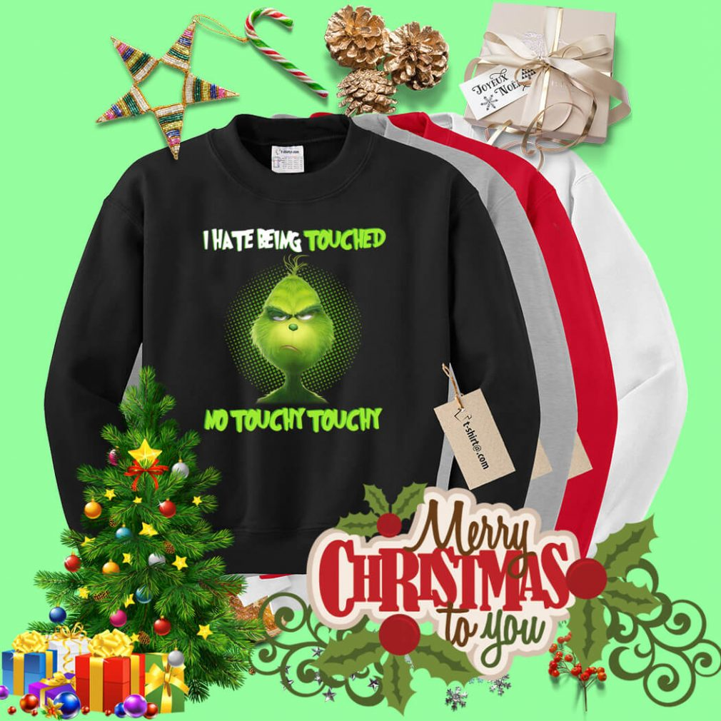 Grinch I hate being touched no touchy touchy Christmas shirt, sweater