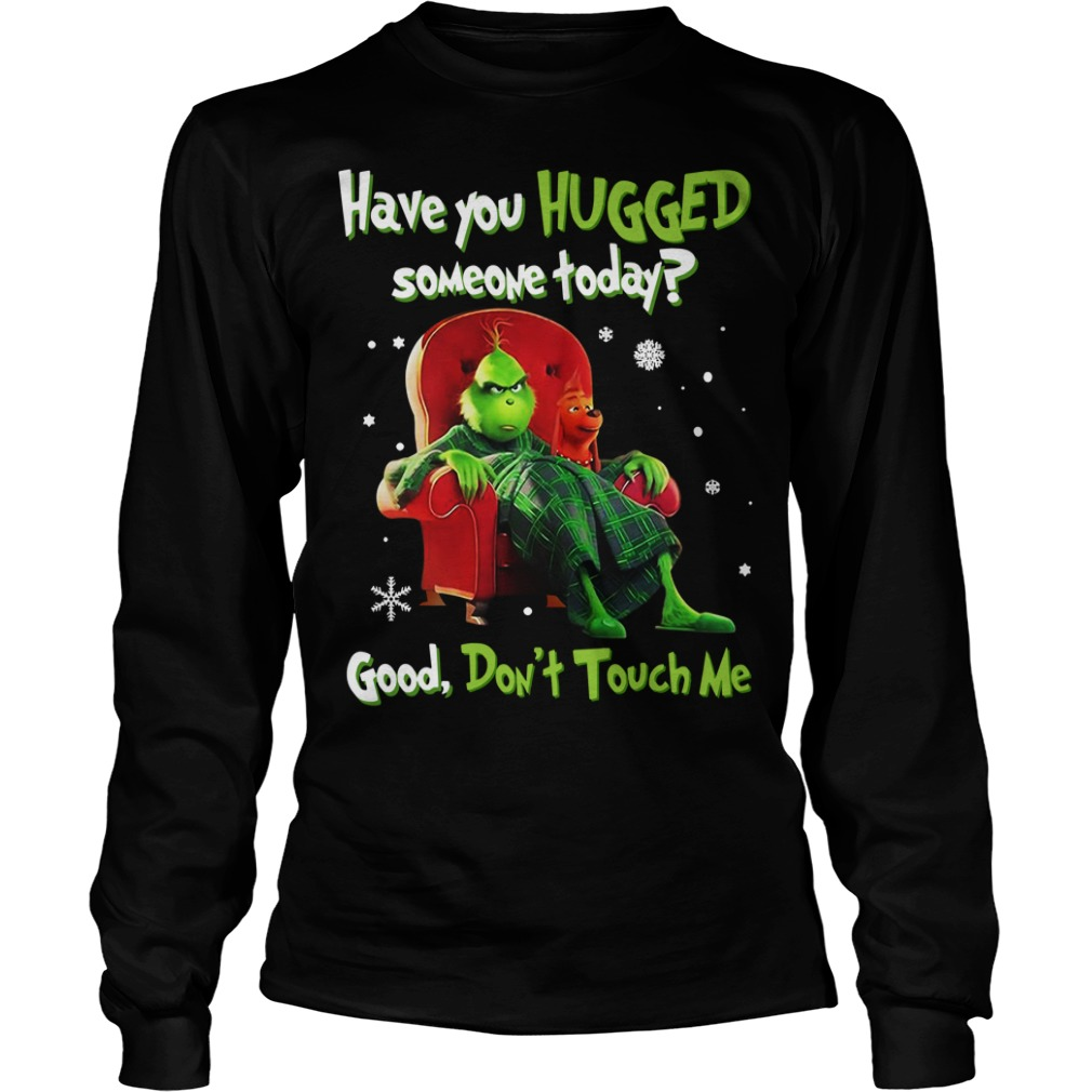 Grinch have you hugged someone today good don't touch me Longsleeve Tee
