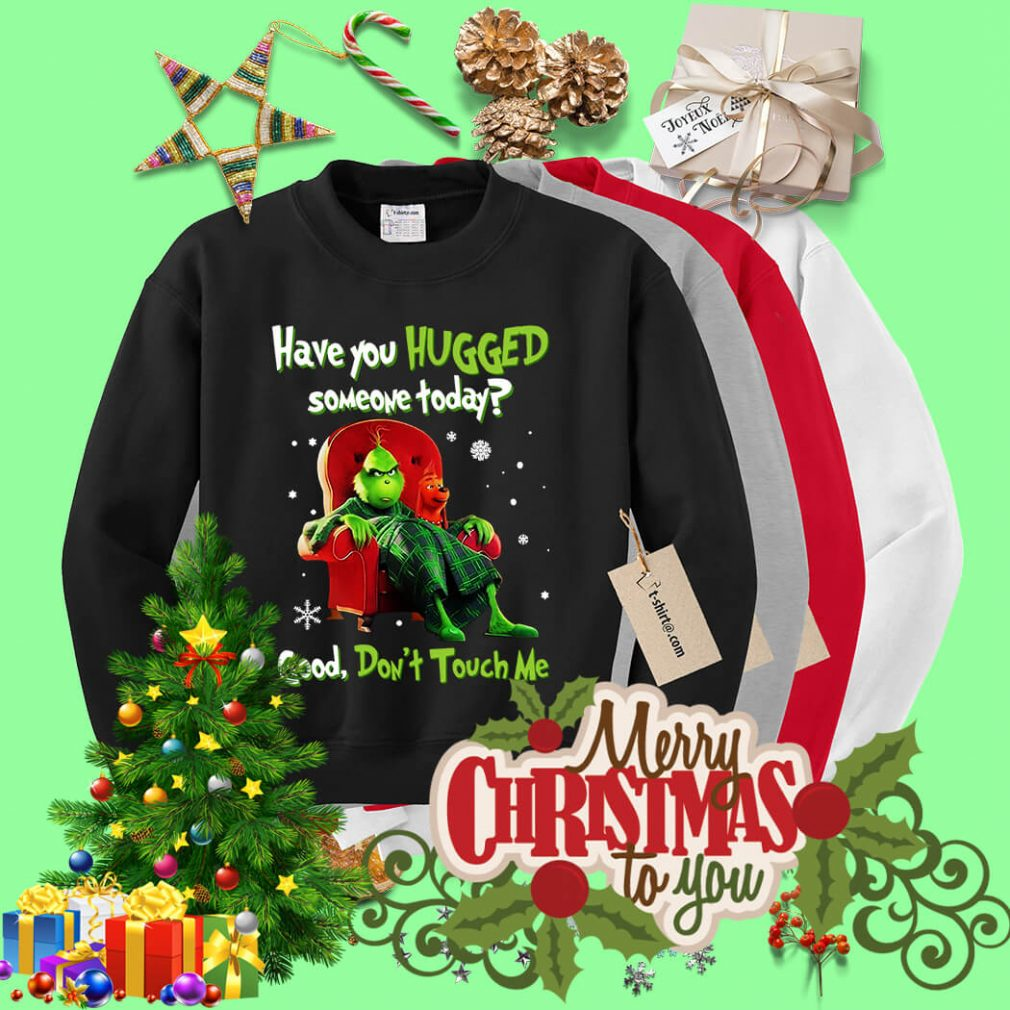 Grinch have you hugged someone today good don't touch me Sweater
