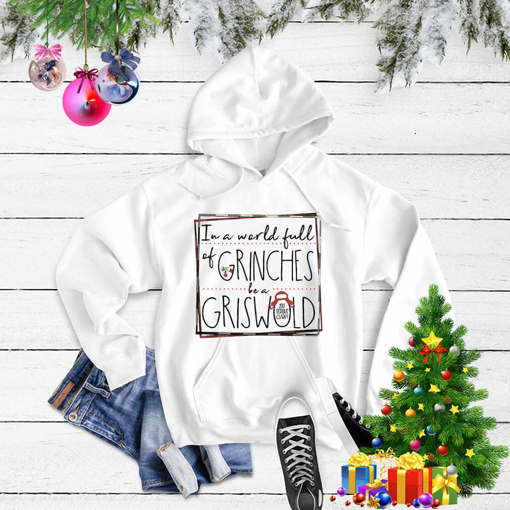 Grinch in a world full of Grinches be a Griswold Christmas shirt, sweater