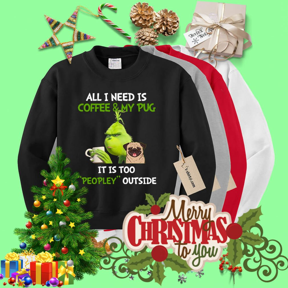 Grinch all I need is coffee and my pug it is too peopley outside Sweater