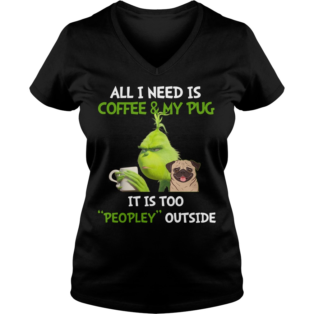 Grinch all I need is coffee and my pug it is too peopley outside V-neck T-shirt