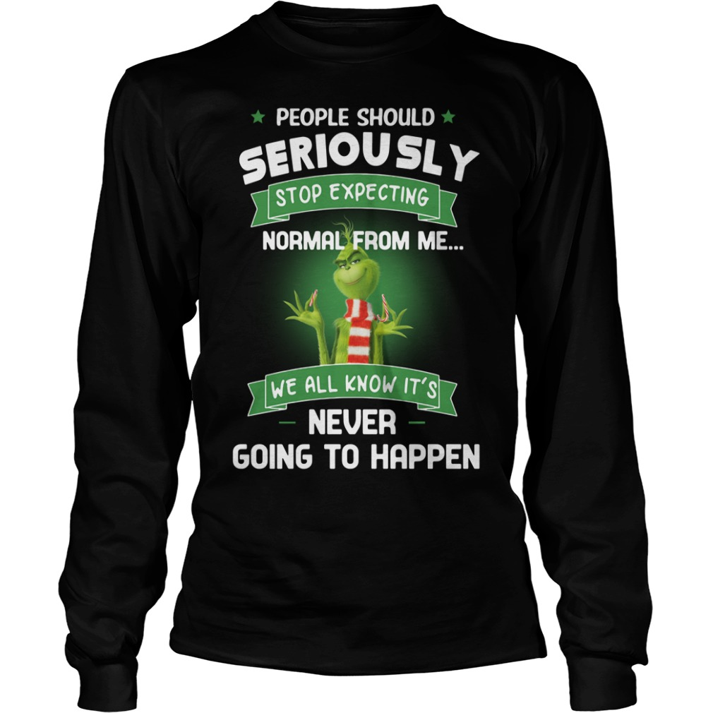Grinch people should seriously stop expecting normal from me Longsleeve Tee