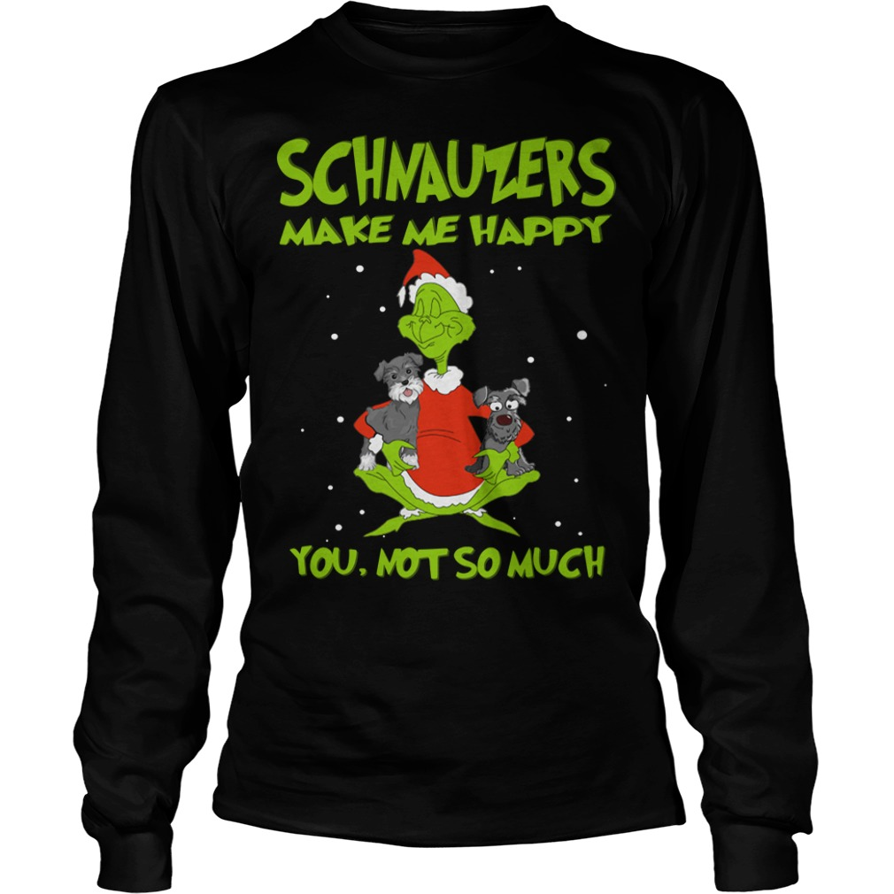 Grinch and Schnauzers make me happy you not so much Longsleeve Tee