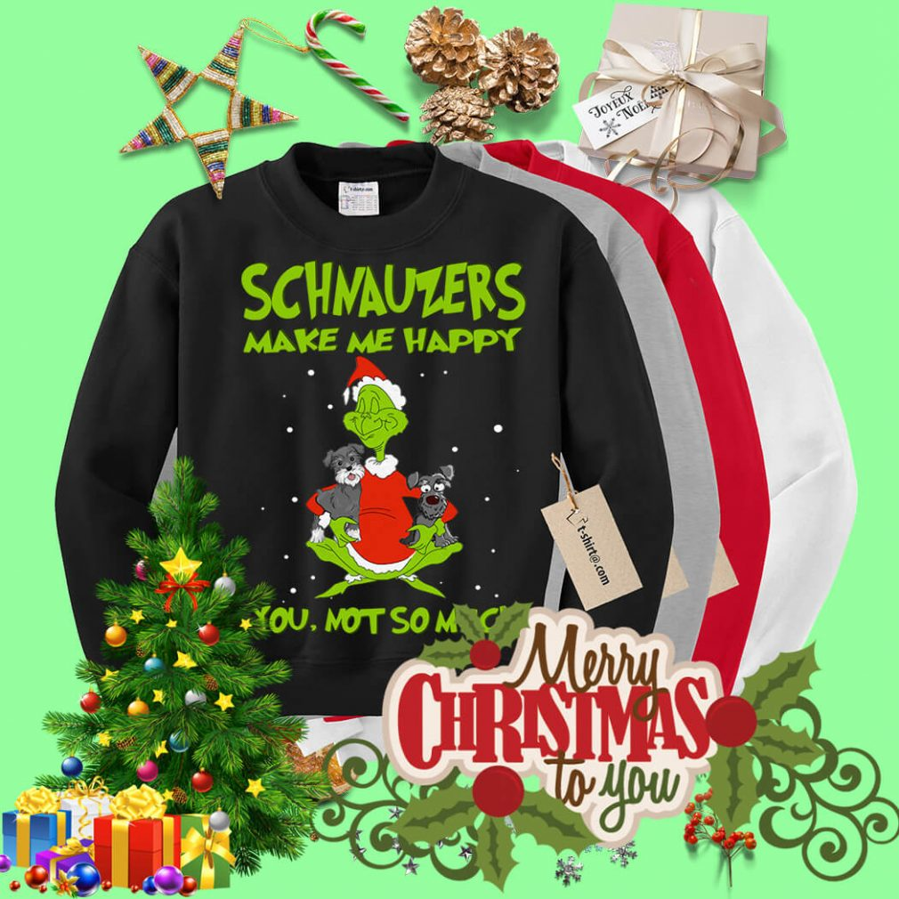 Grinch and Schnauzers make me happy you not so much Sweater