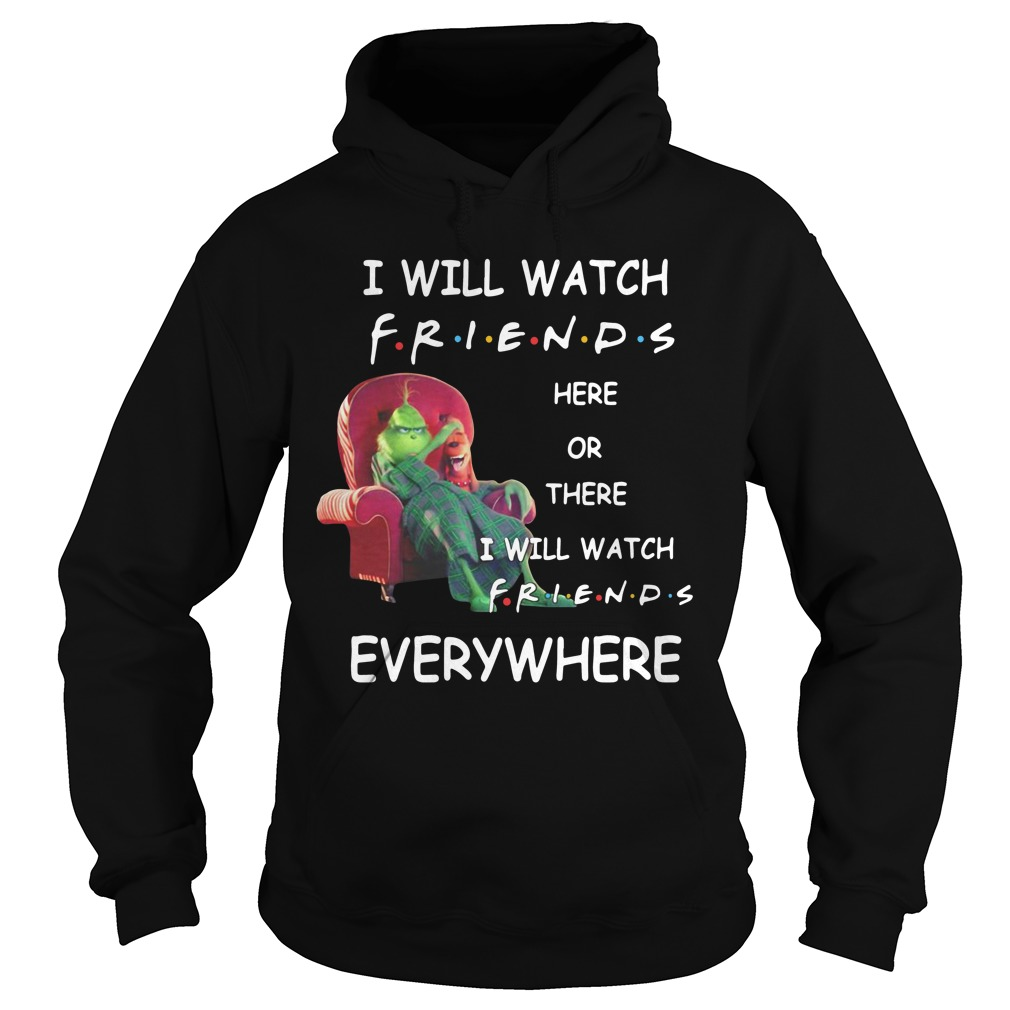 Grinch I will watch friends here or there I will watch friends everywhere Hoodie
