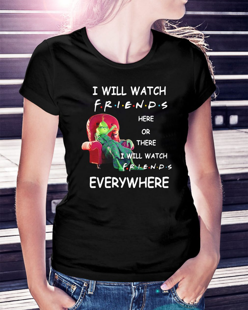 Grinch I will watch friends here or there I will watch friends everywhere Ladies Tee