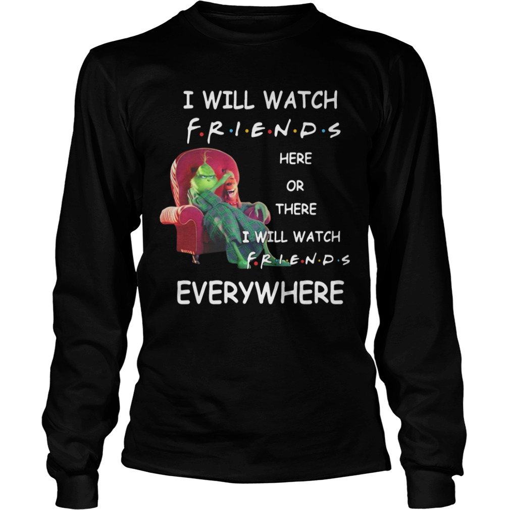 Grinch I will watch friends here or there I will watch friends everywhere Longsleeve Tee
