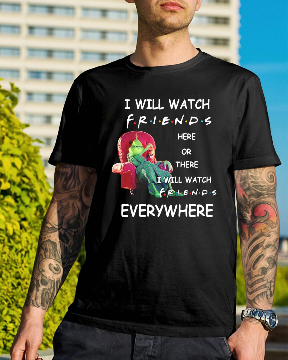 Grinch I will watch friends here or there I will watch friends everywhere shirt
