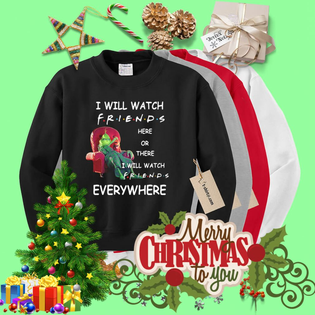 Grinch I will watch friends here or there I will watch friends everywhere Sweater
