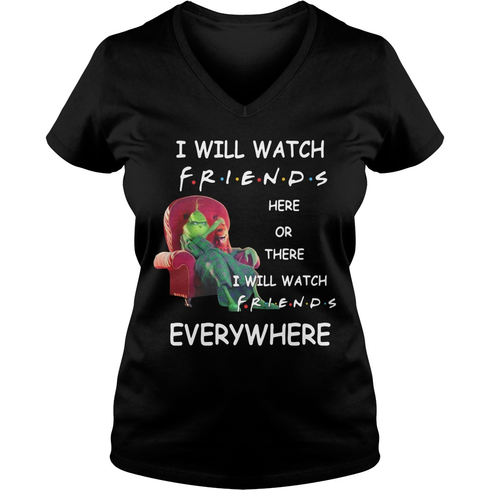 Grinch I will watch friends here or there I will watch friends everywhere V-neck T-shirt