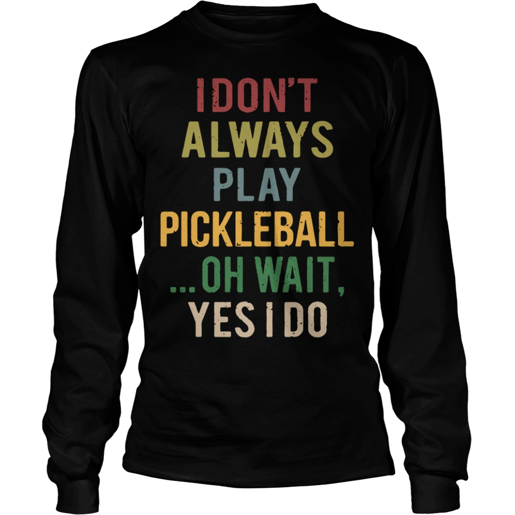 I don't always play pickleball oh wait yes I do Longsleeve Tee