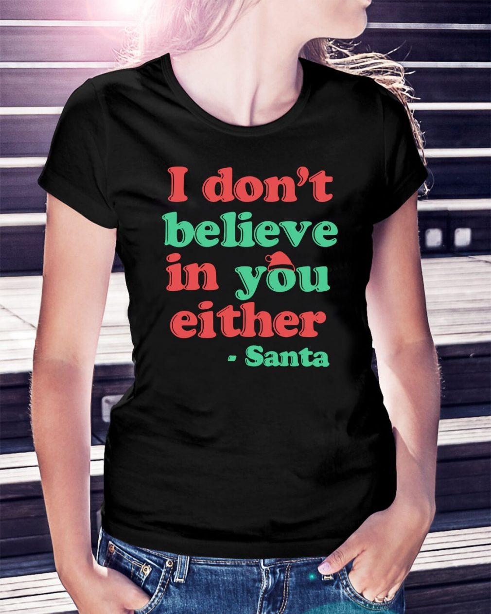 I don't believe in you either Santa Ladies Tee