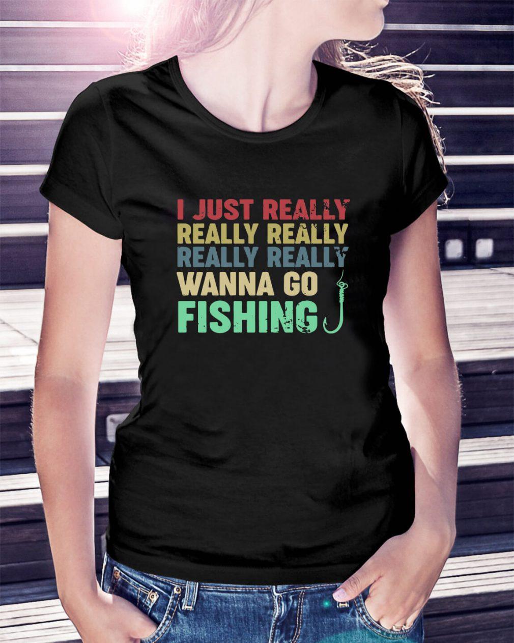 I just really really really really really wanna go fishing Ladies Tee