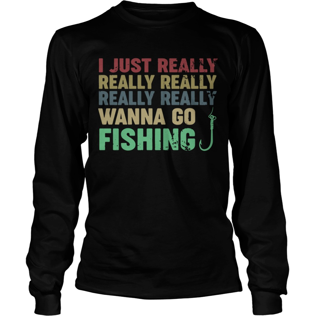 I just really really really really really wanna go fishing Longsleeve Tee