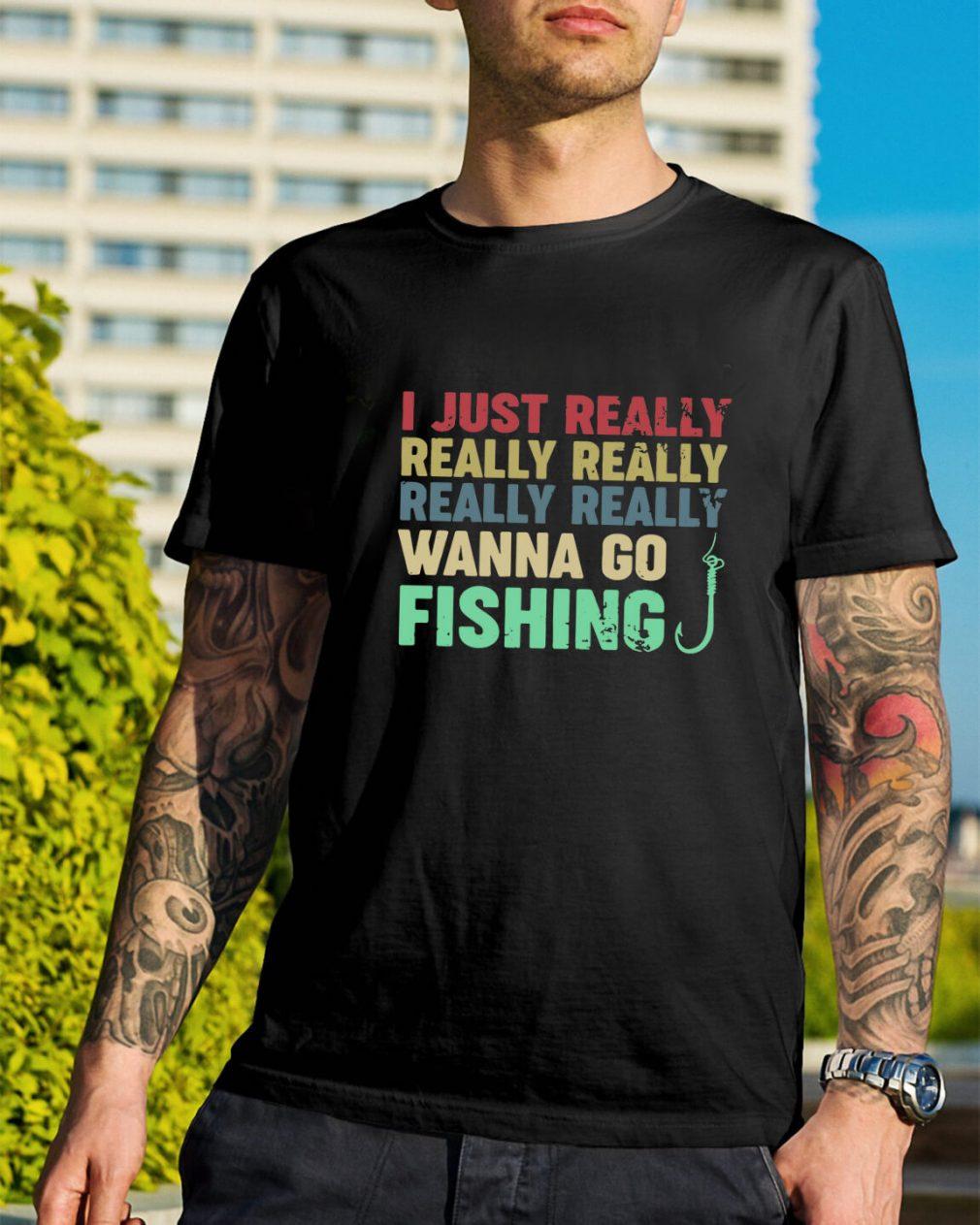 I just really really really really really wanna go fishing shirt