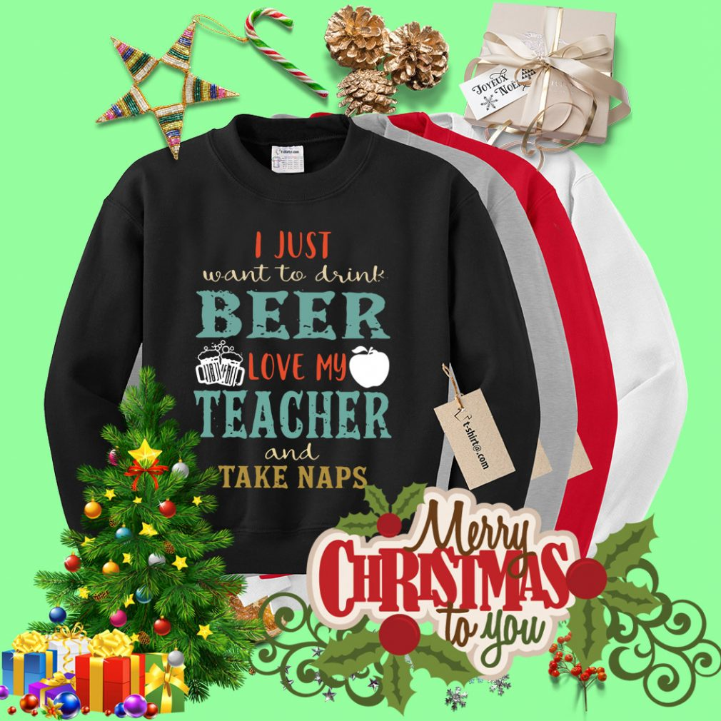 I just want to drink beer love my teacher and take naps Sweater