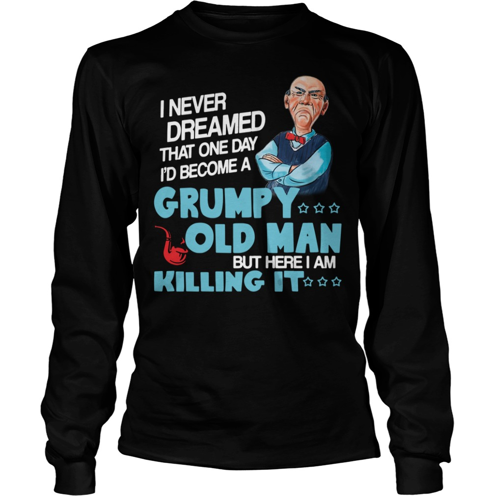 I never dreamed that one day I'd be a grumpy old man Longsleeve Tee