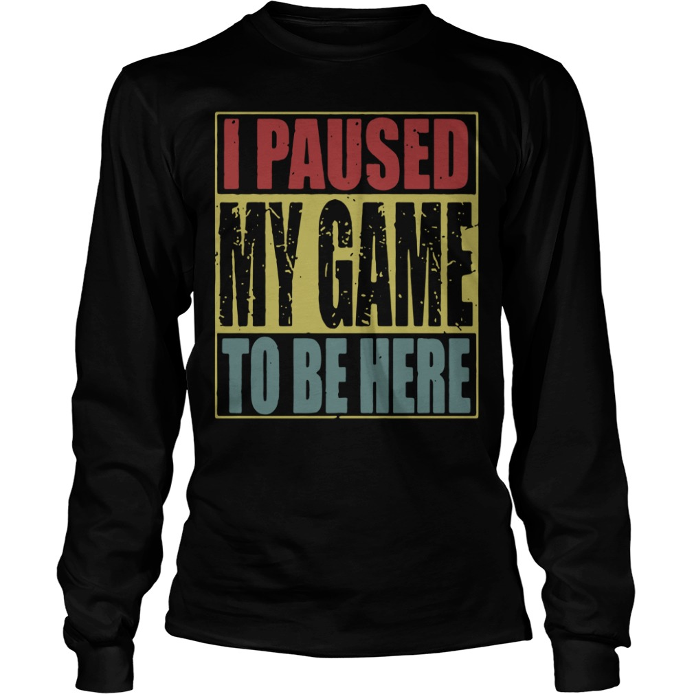 I paused my game to be here Longsleeve Tee