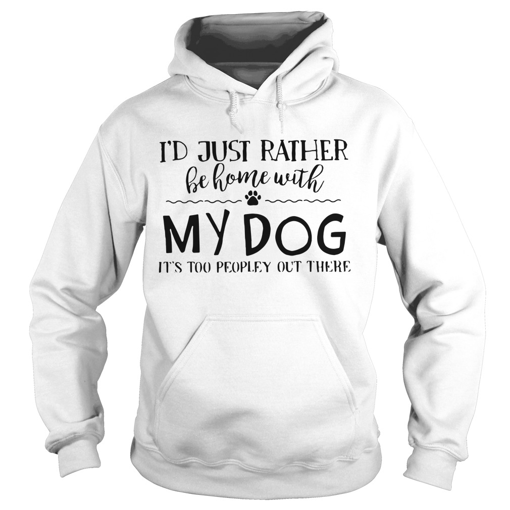 I'd just rather be home with my dog it's too peopley out there Hoodie
