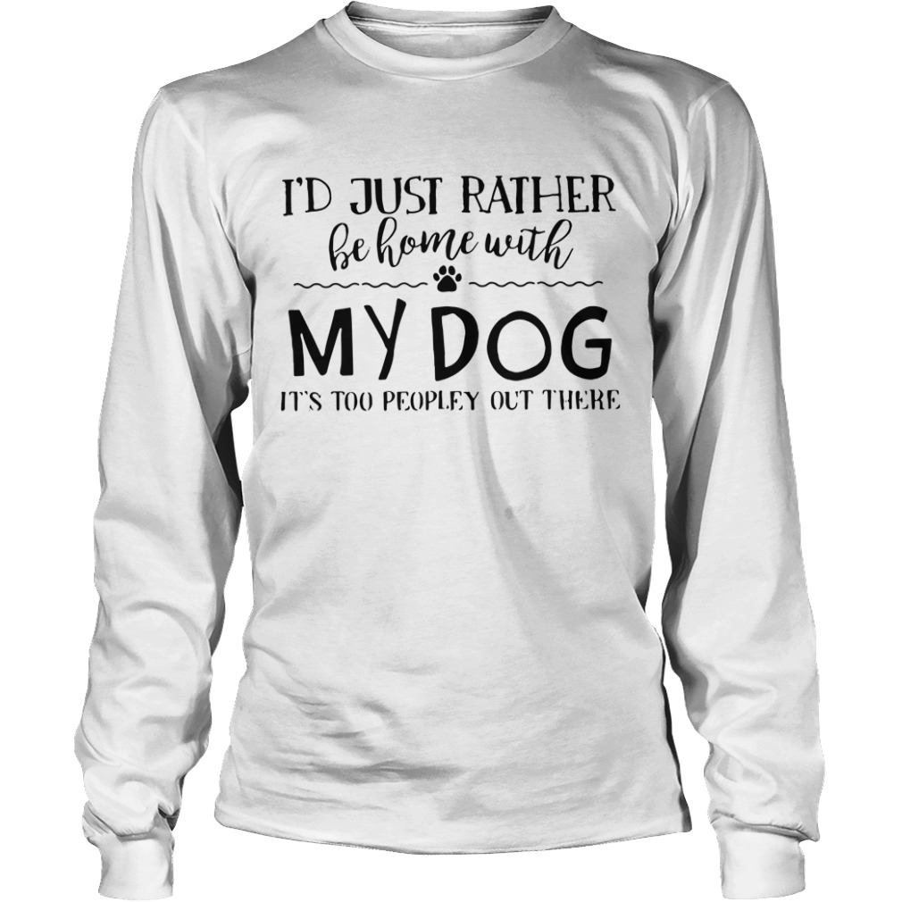 I'd just rather be home with my dog it's too peopley out there Longsleeve Tee