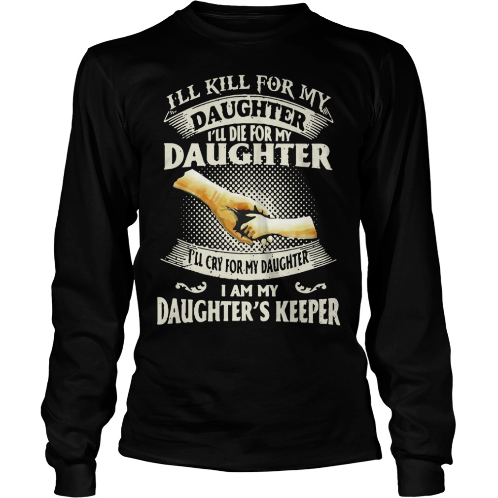 I'll kill for my daughter I'll die for my daughter Longsleeve Tee