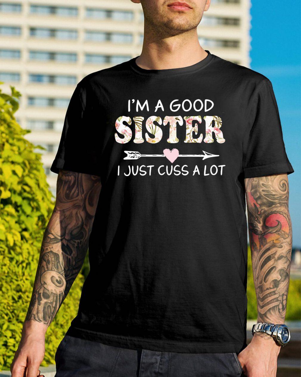 I'm a good sister I just cuss a lot shirt