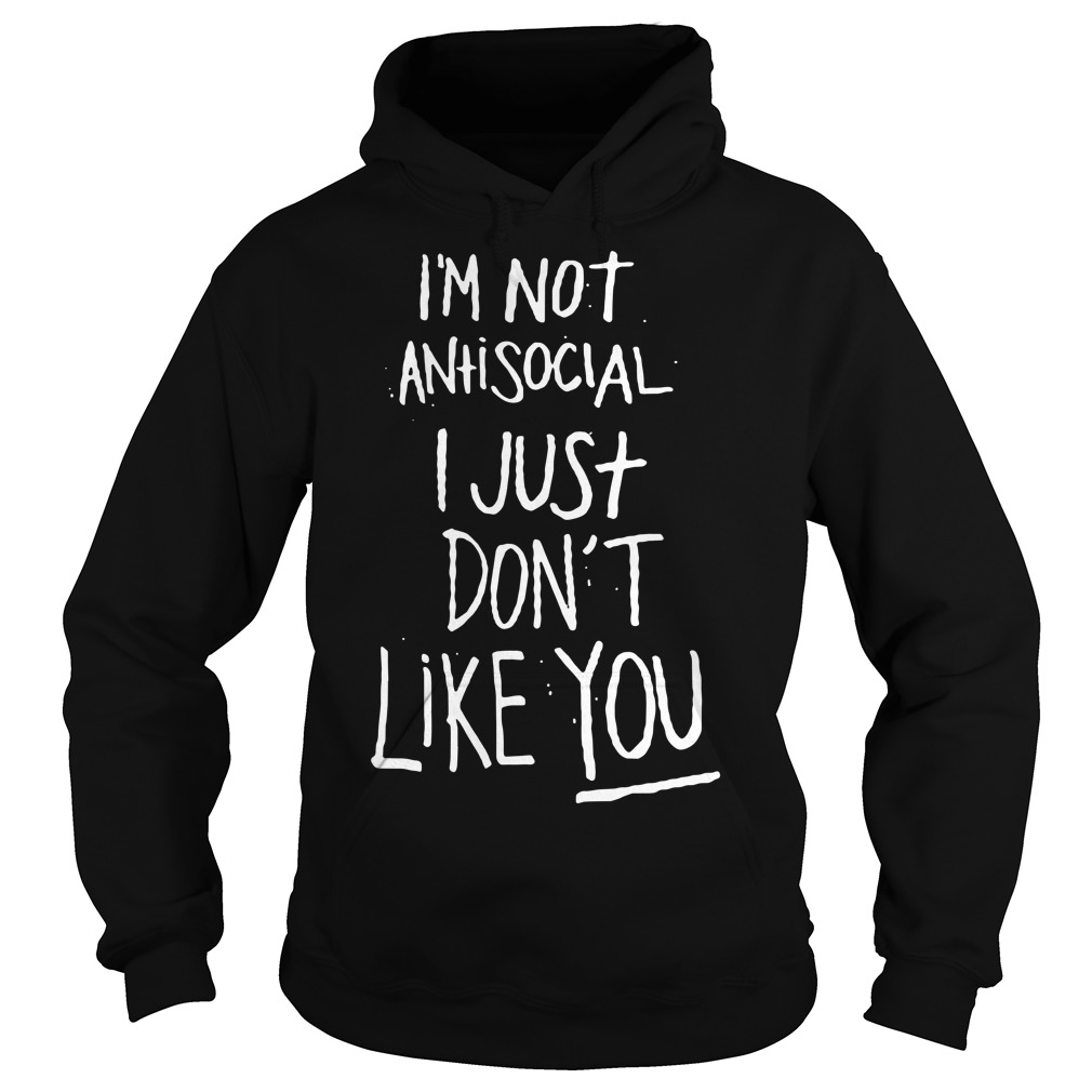 I'm not antisocial I just don't like you Hoodie