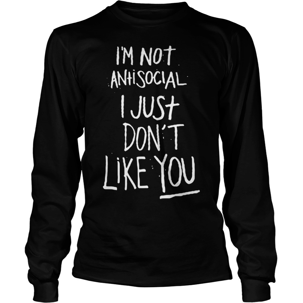 I'm not antisocial I just don't like you Longsleeve Tee