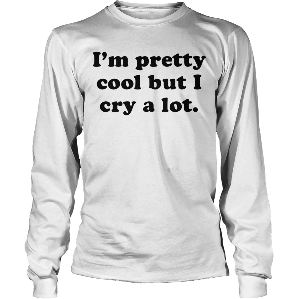 I'm pretty cool but I cry a lot Longsleeve Tee