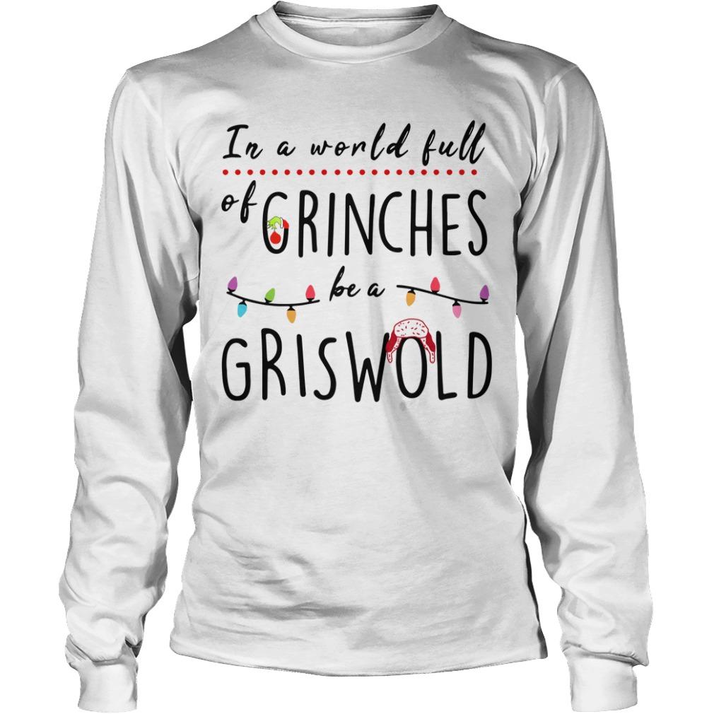 In a world full of Grinches be a Griswold Christmas Longsleeve Tee